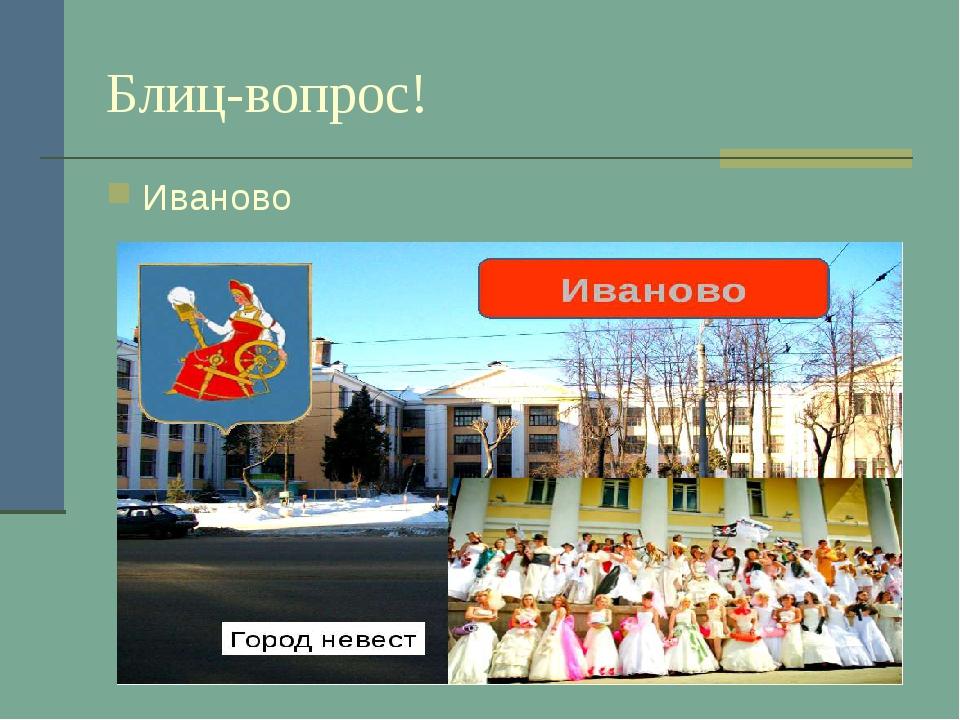Блиц-вопрос! Иваново