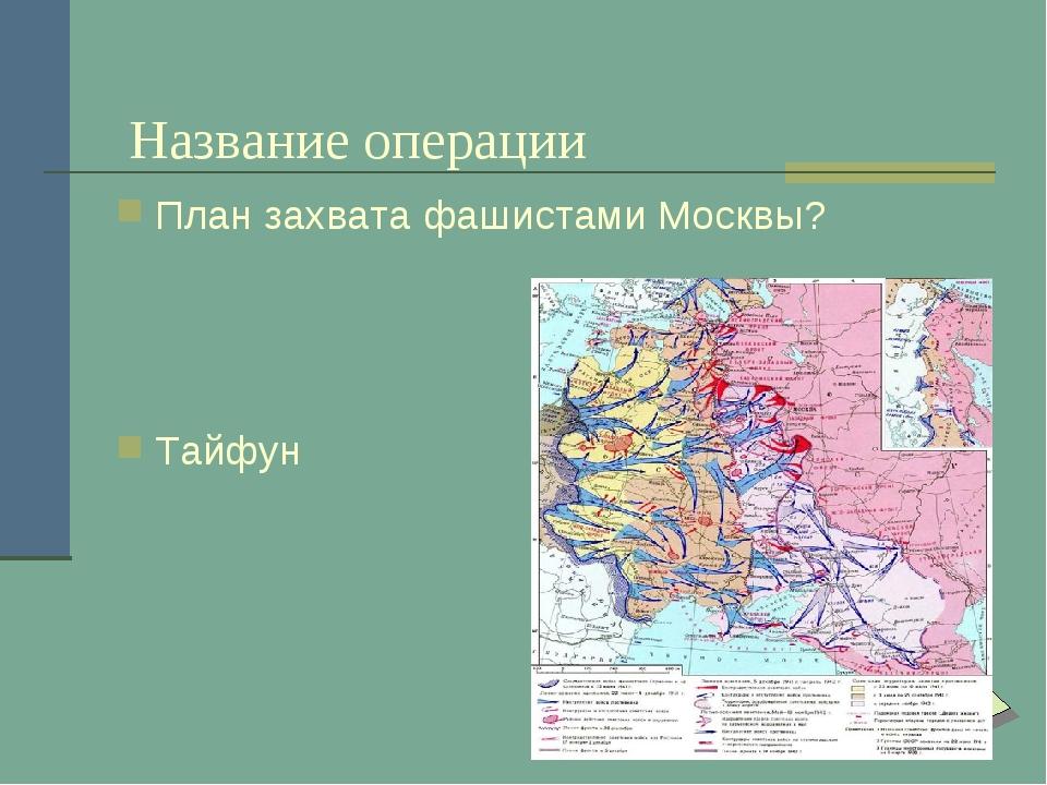 Название операции План захвата фашистами Москвы? Тайфун