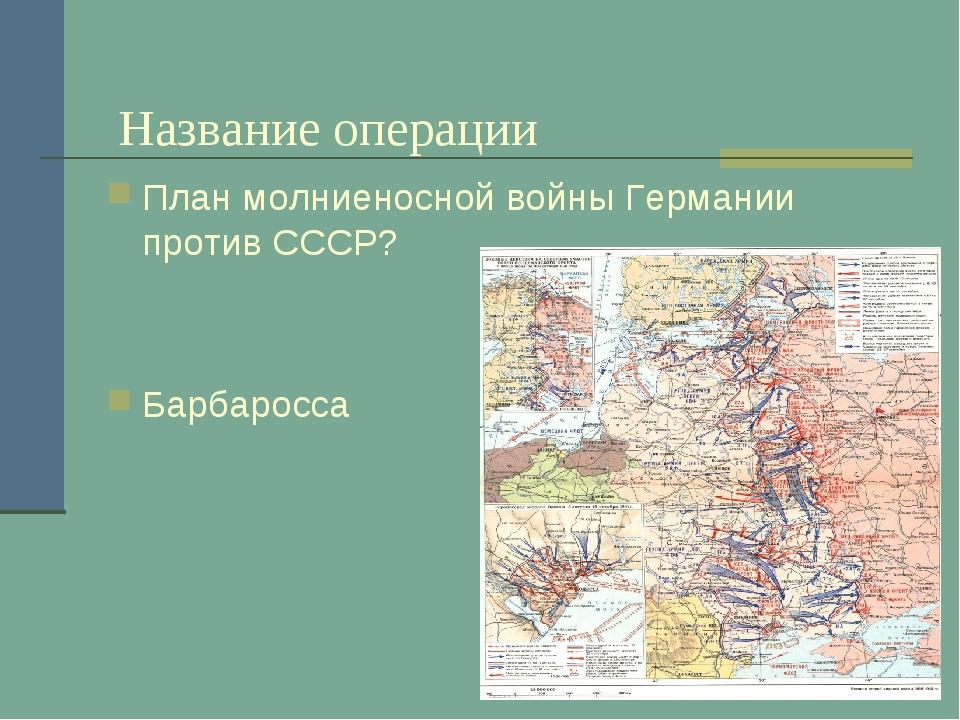 Название операции План молниеносной войны Германии против СССР? Барбаросса