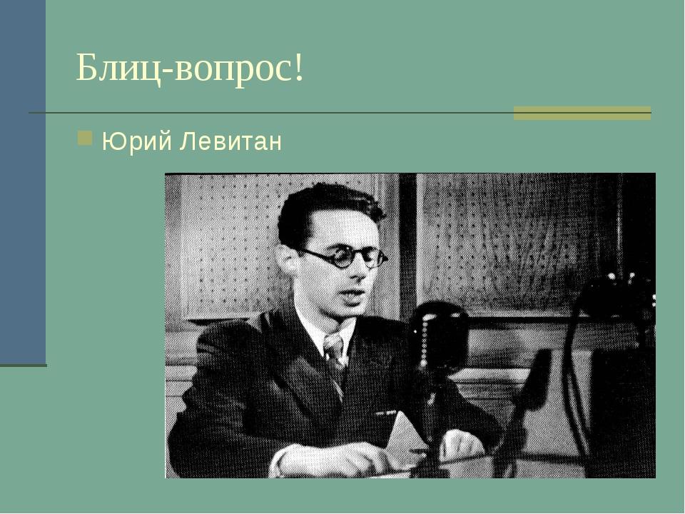 Блиц-вопрос! Юрий Левитан