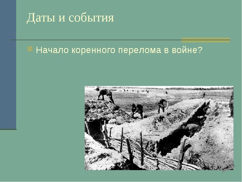 Даты и события Начало коренного перелома в войне?