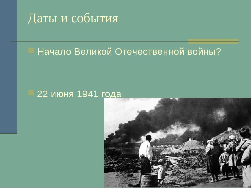 Даты и события Начало Великой Отечественной войны? 22 июня 1941 года
