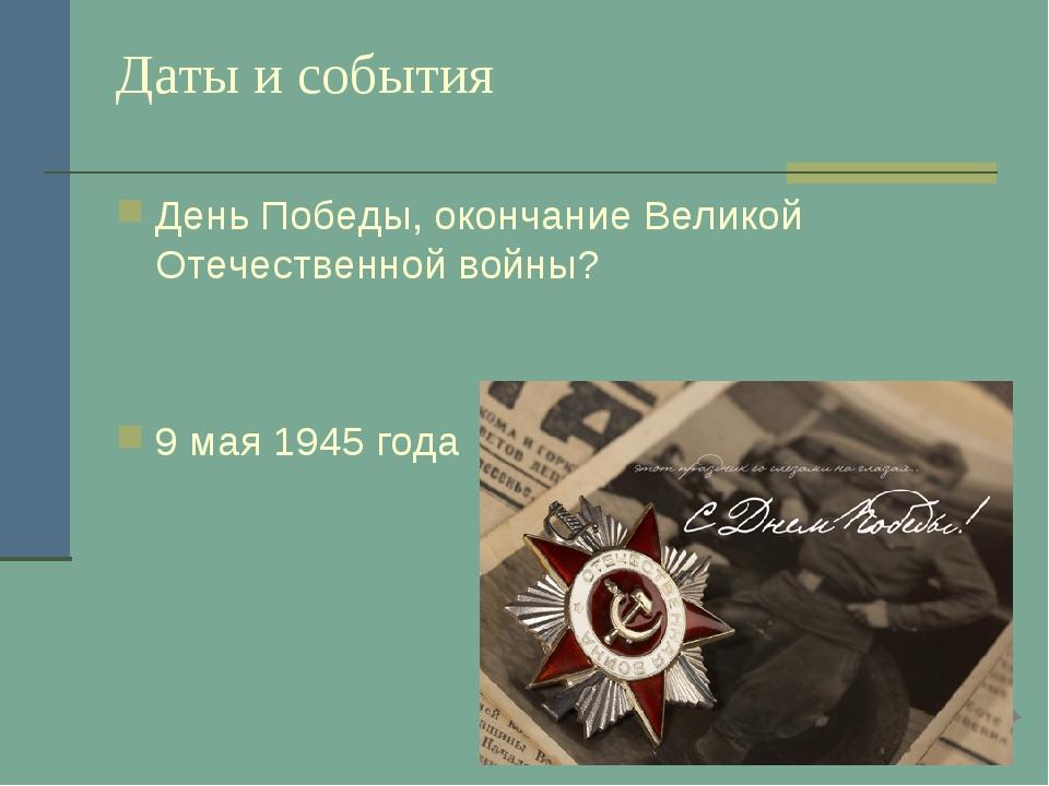 Даты и события День Победы, окончание Великой Отечественной войны? 9 мая 1945...