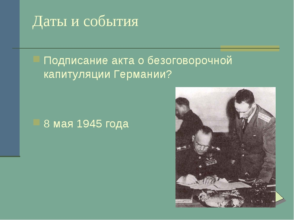 Даты и события Подписание акта о безоговорочной капитуляции Германии? 8 мая 1...