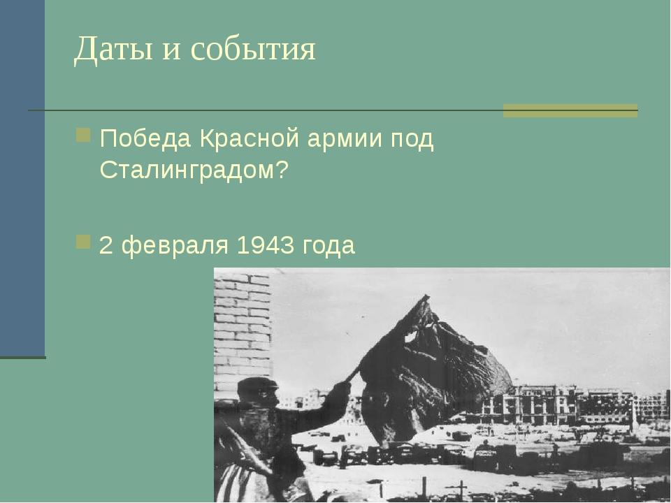 Даты и события Победа Красной армии под Сталинградом? 2 февраля 1943 года
