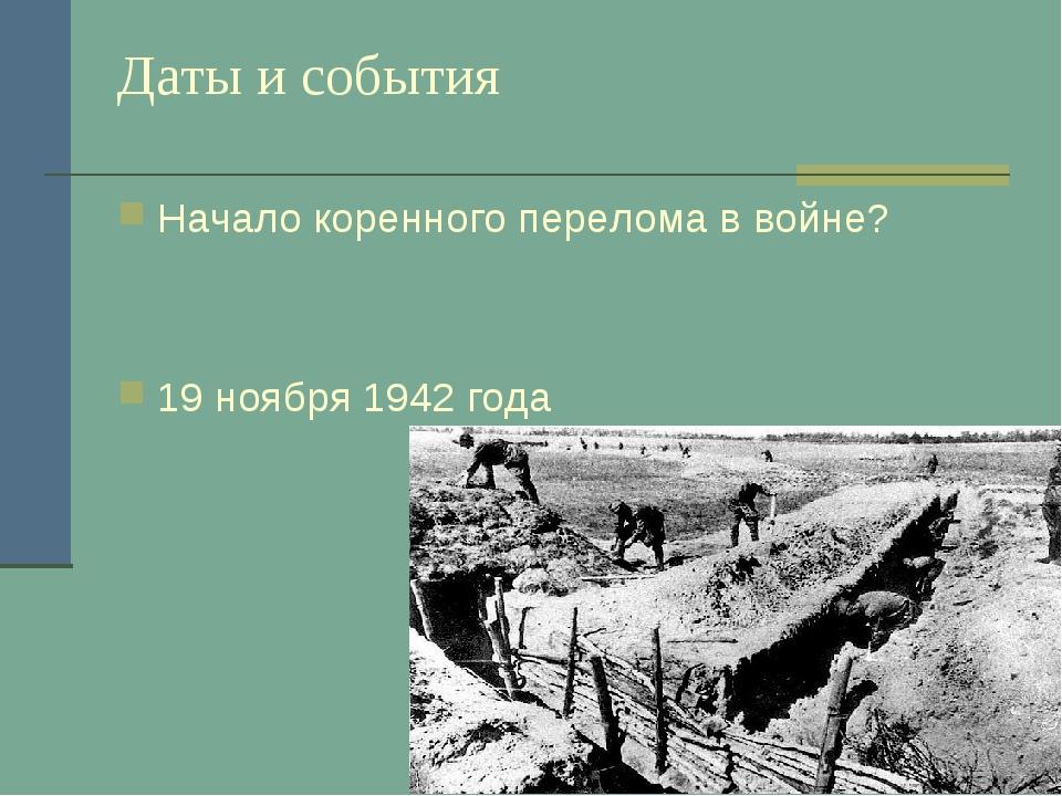 Даты и события Начало коренного перелома в войне? 19 ноября 1942 года