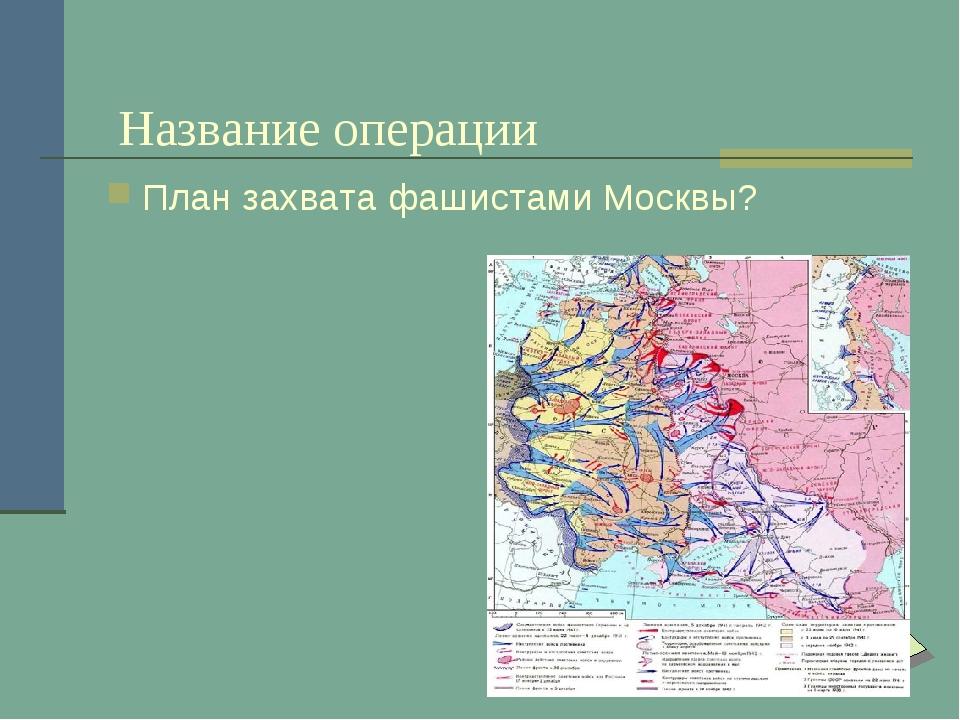 Название операции План захвата фашистами Москвы?