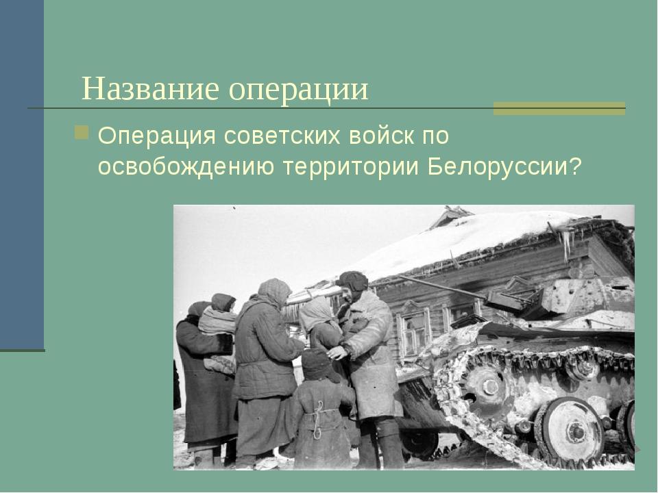 Название операции Операция советских войск по освобождению территории Белору...