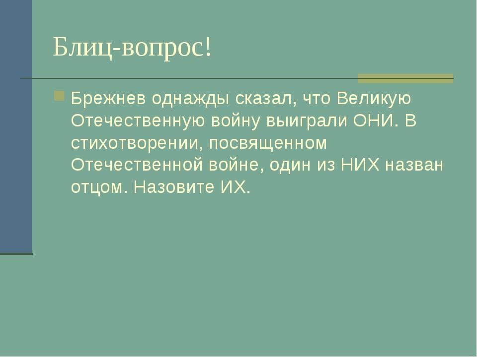 Блиц-вопрос! Брежнев однажды сказал, что Великую Отечественную войну выиграли...