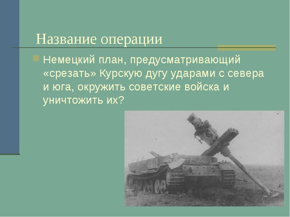 Название операции Немецкий план, предусматривающий «срезать» Курскую дугу уд...