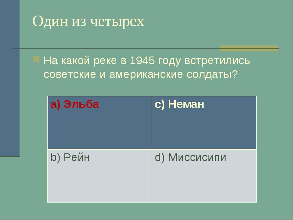 Один из четырех На какой реке в 1945 году встретились советские и американски...