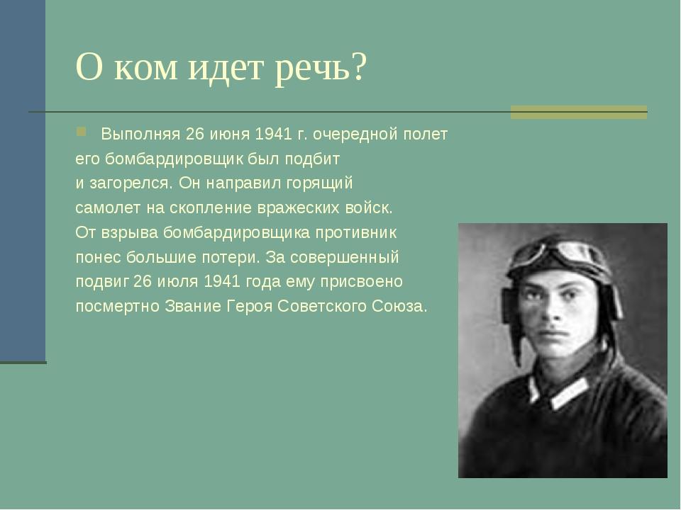 О ком идет речь? Выполняя 26 июня 1941 г. очередной полет его бомбардировщик...