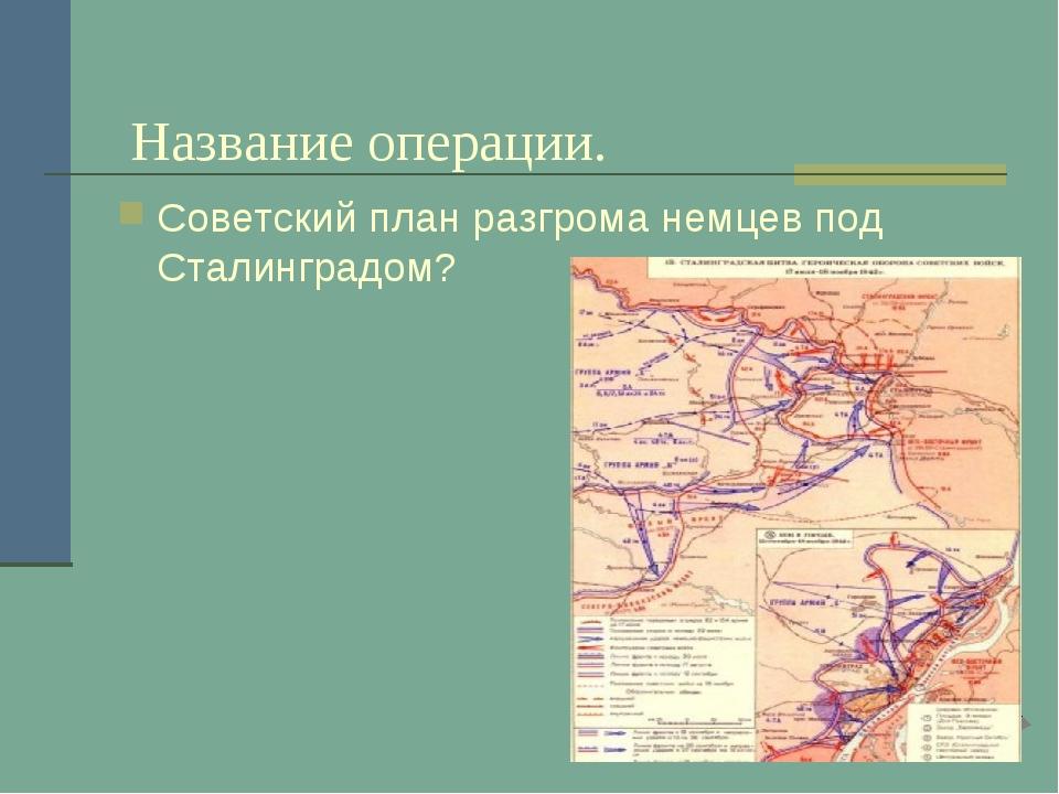 Название операции. Советский план разгрома немцев под Сталинградом?