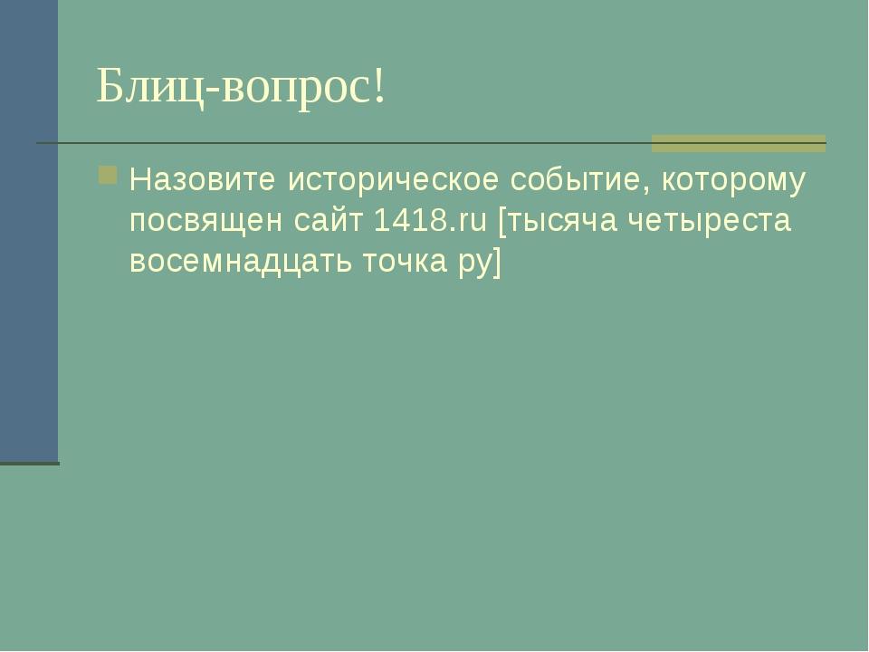 Блиц-вопрос! Назовите историческое событие, которому посвящен сайт 1418.ru [т...