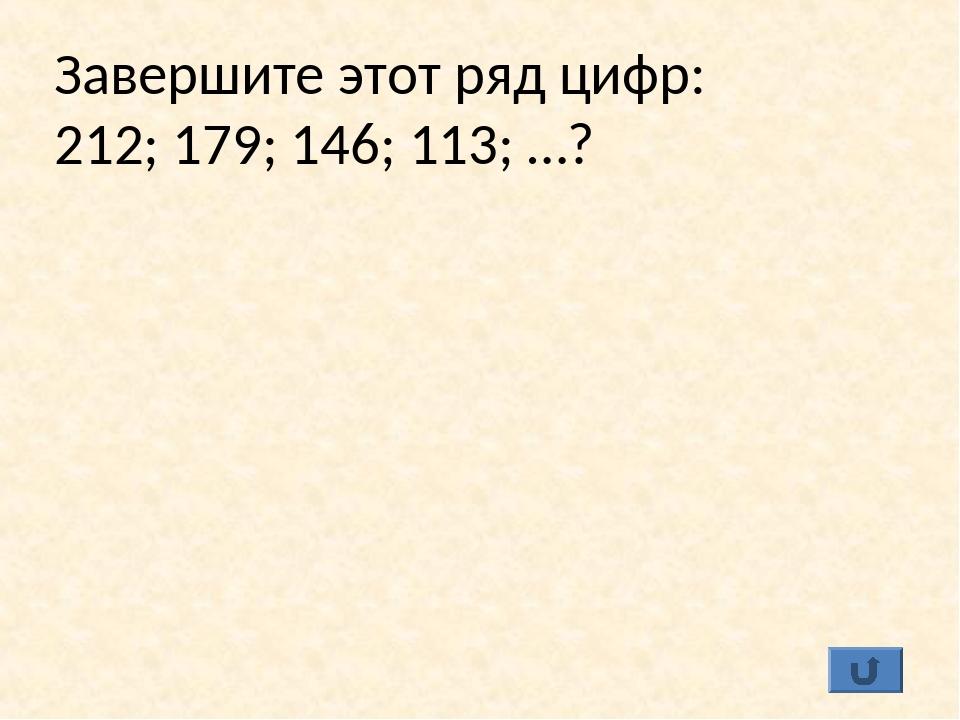 Завершите этот ряд цифр: 212; 179; 146; 113; …?