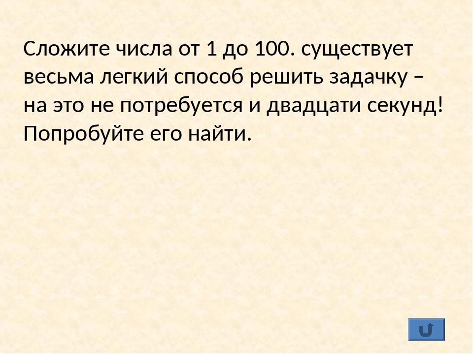 Сложите числа от 1 до 100. существует весьма легкий способ решить задачку – н...
