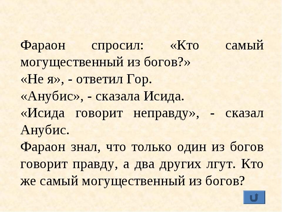 Фараон спросил: «Кто самый могущественный из богов?» «Не я», - ответил Гор. «...