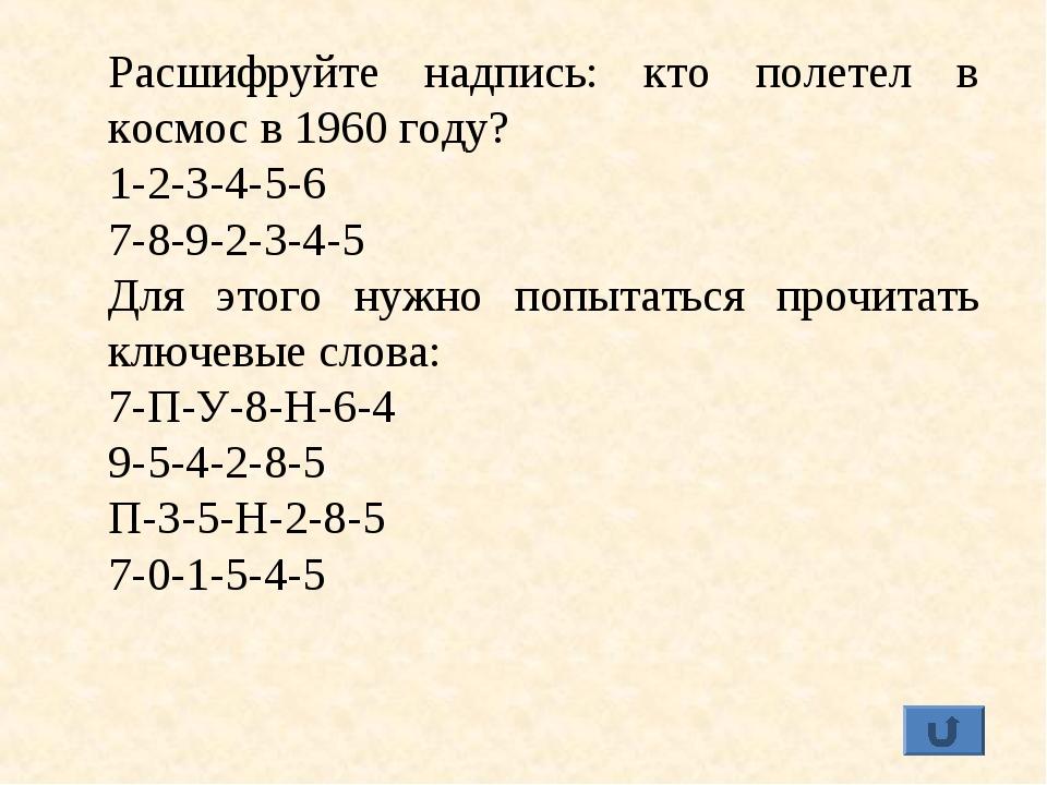 Расшифруйте надпись: кто полетел в космос в 1960 году? 1-2-3-4-5-6 7-8-9-2-3-...