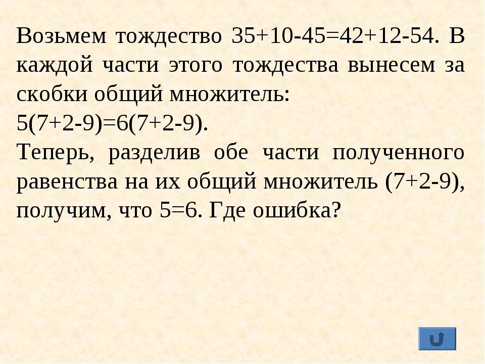 Возьмем тождество 35+10-45=42+12-54. В каждой части этого тождества вынесем з...