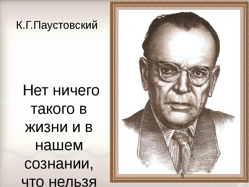 К.Г.Паустовский Нет ничего такого в жизни и в нашем сознании, что нельзя было...