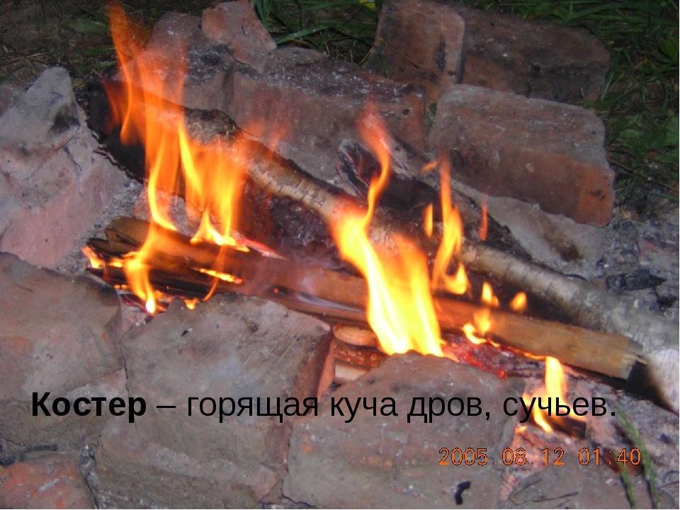 Костер – горящая куча дров, сучьев.