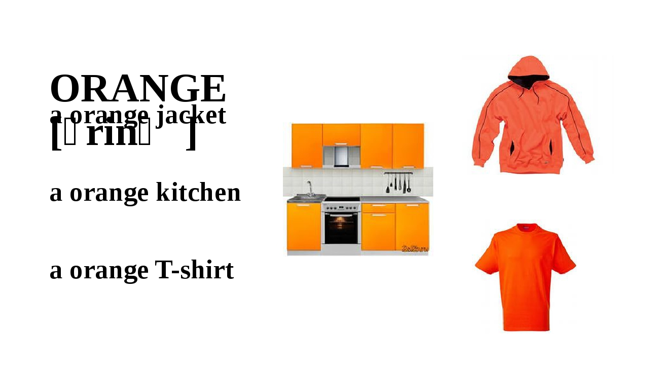 ORANGE [ɔrinʤ] a orange jacket a orange kitchen a orange T-shirt