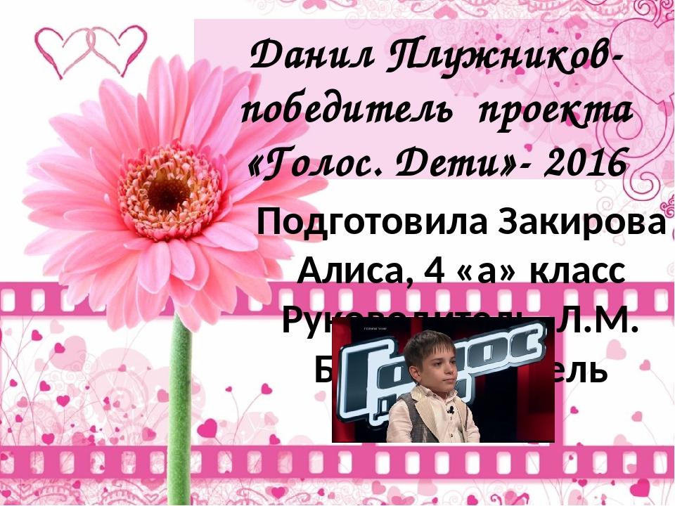 Данил Плужников- победитель проекта «Голос. Дети»- 2016 Подготовила Закирова...