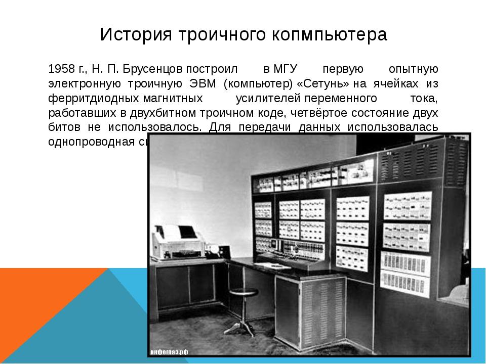 История троичного копмпьютера 1958г.,Н.П.Брусенцовпостроил вМГУ первую...