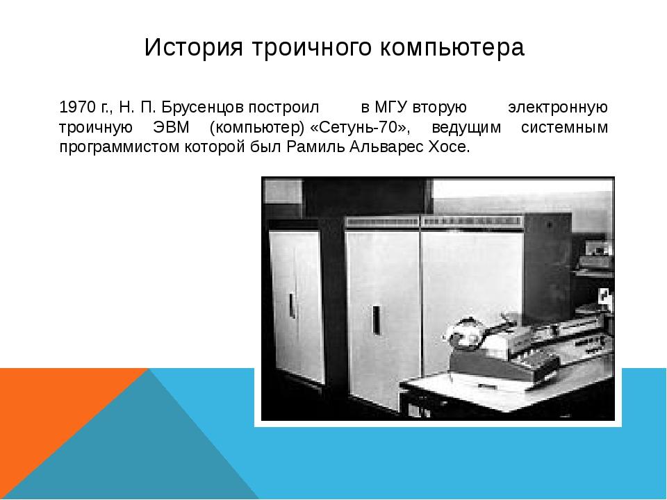 История троичного компьютера 1970г.,Н.П.Брусенцовпостроил вМГУвторую э...