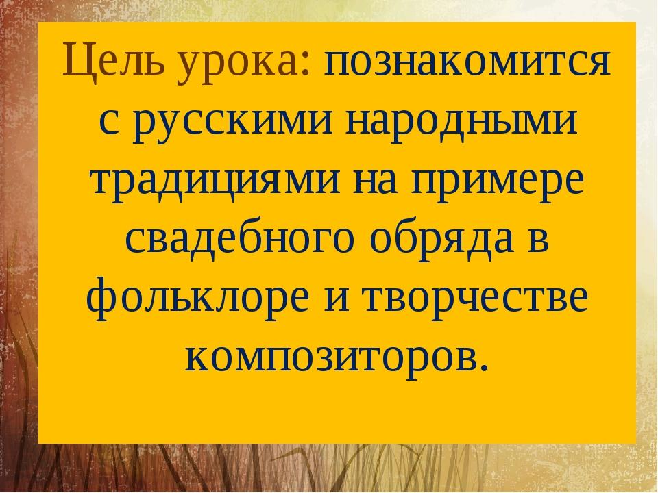 Цель урока: познакомится с русскими народными традициями на примере свадебног...
