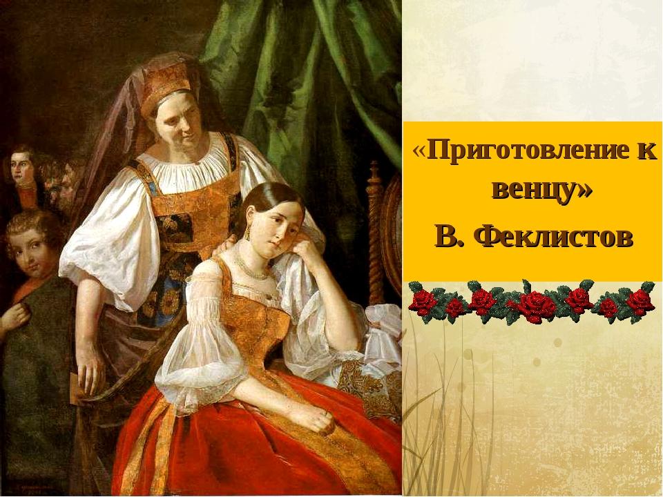 «Приготовление к венцу» В. Феклистов