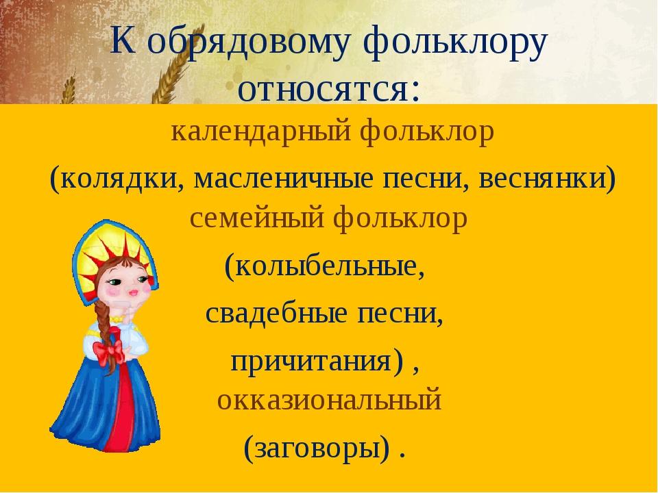 К обрядовому фольклору относятся: календарный фольклор (колядки, масленичные...