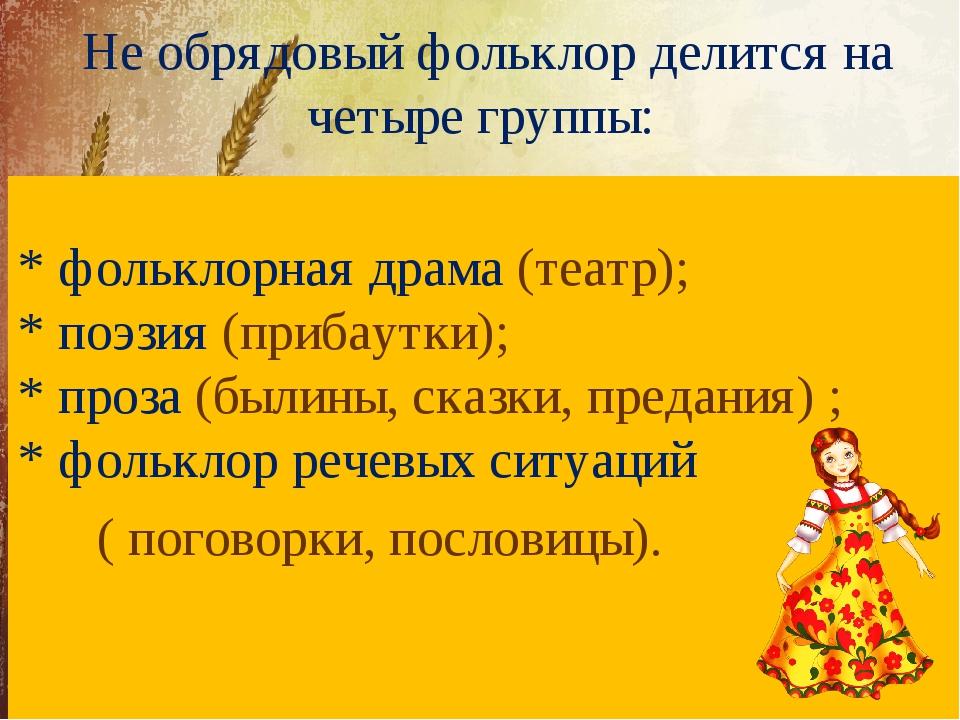 Не обрядовый фольклор делится на четыре группы: * фольклорная драма (театр);...