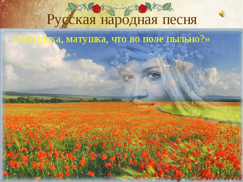 Русская народная песня «Матушка, матушка, что во поле пыльно?»