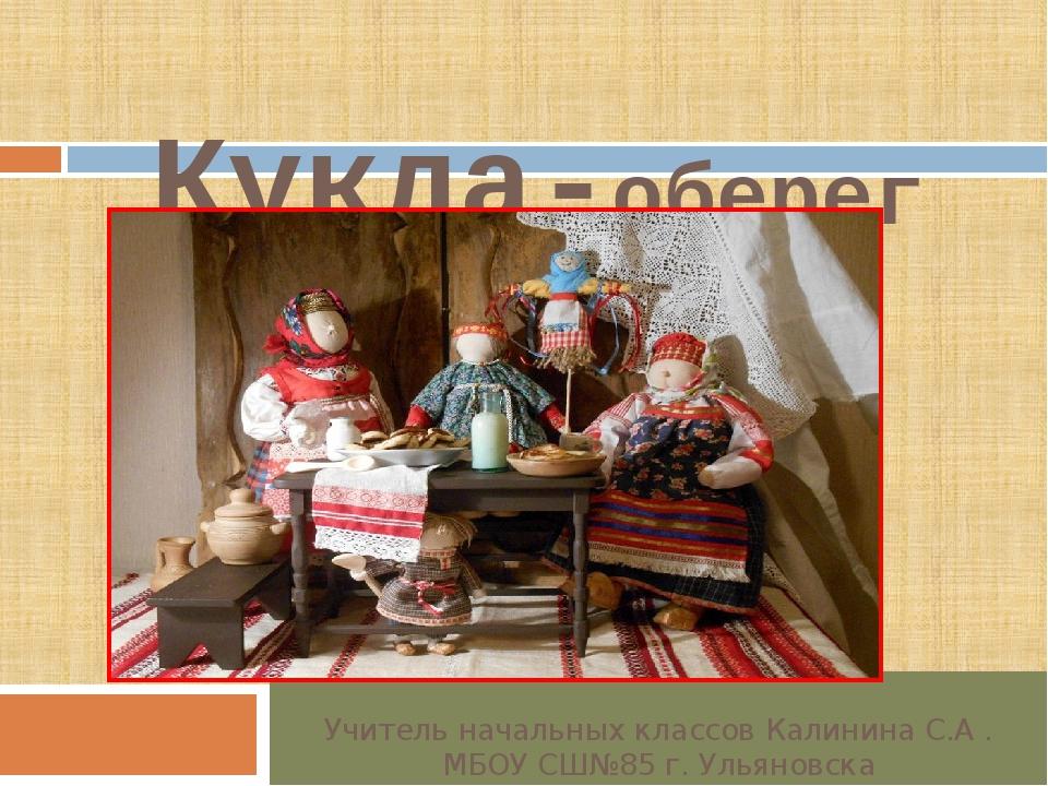 Кукла-оберег Учитель начальных классов Калинина С.А . МБОУ СШ№85 г. Ульяновска