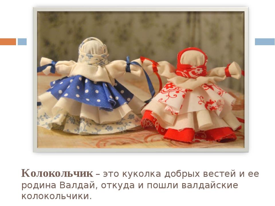 Колокольчик – это куколка добрых вестей и ее родина Валдай, откуда и пошли ва...
