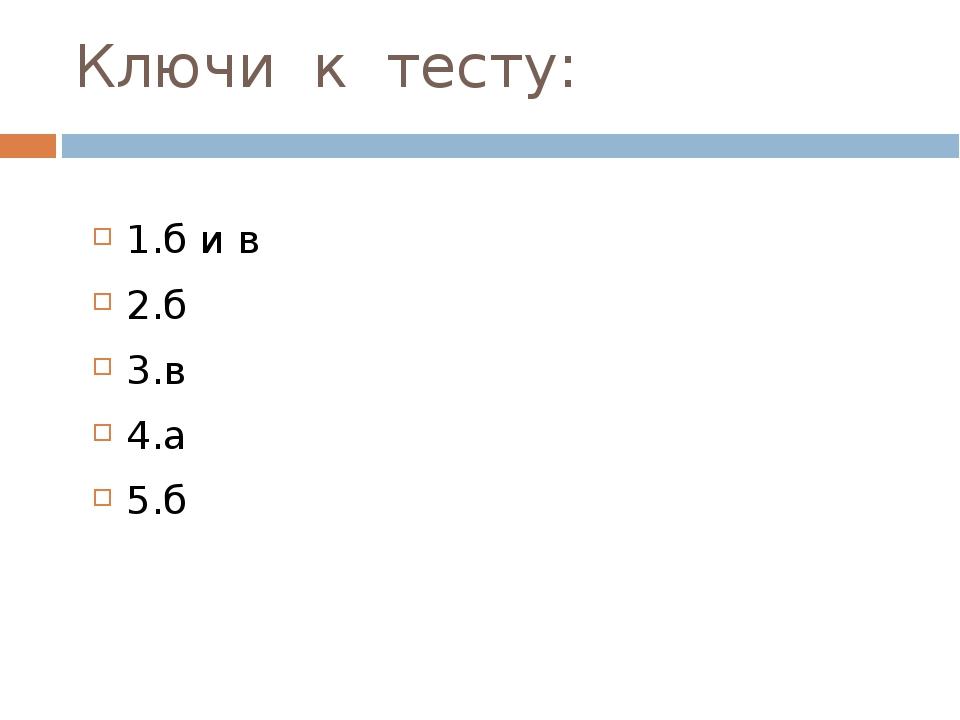 Ключи к тесту: 1.б и в 2.б 3.в 4.а 5.б