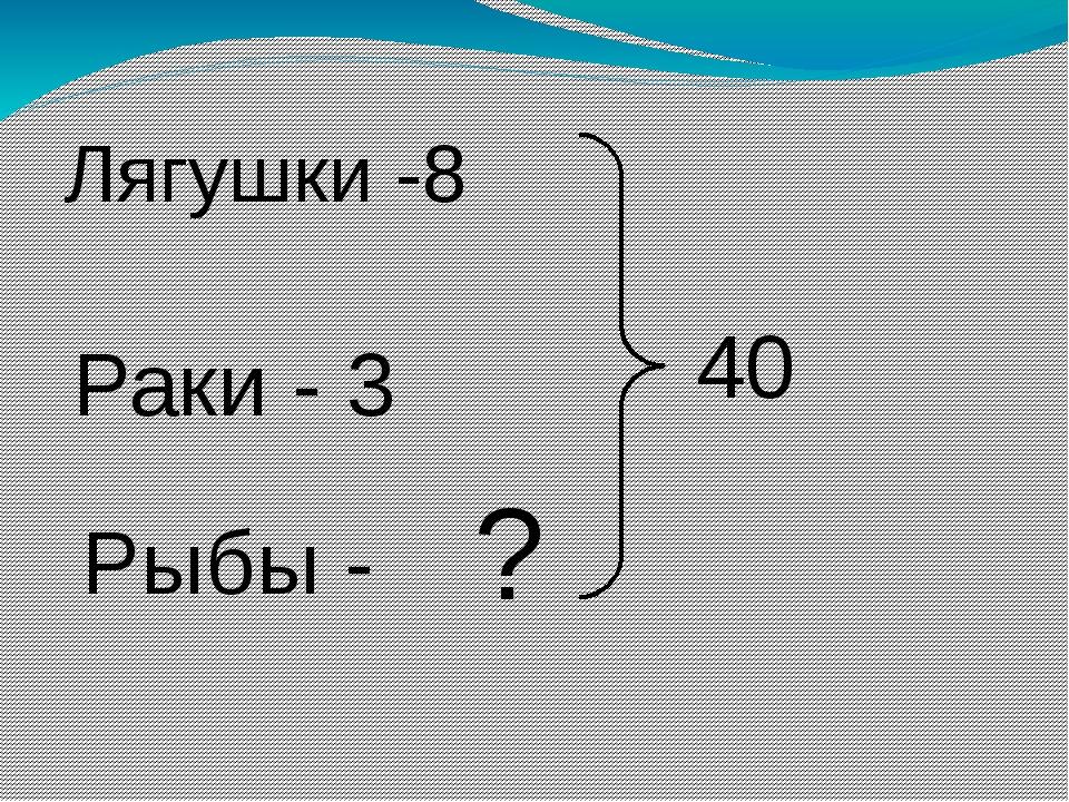 Лягушки -8 Раки - 3 Рыбы - 40 ?