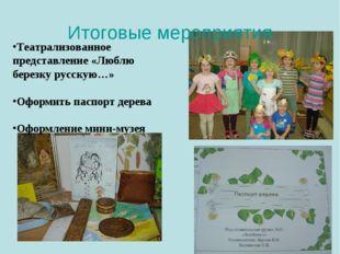 Итоговые мероприятия Театрализованное представление «Люблю березку русскую…»