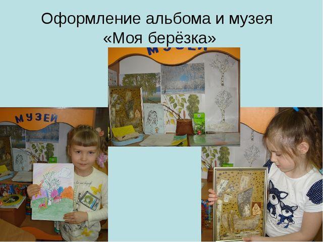 Оформление альбома и музея «Моя берёзка»