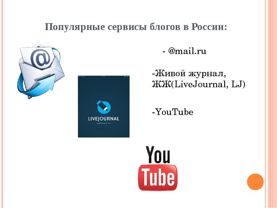 Популярные сервисы блогов в России: - @mail.ru -Живой журнал, ЖЖ(LiveJourna...