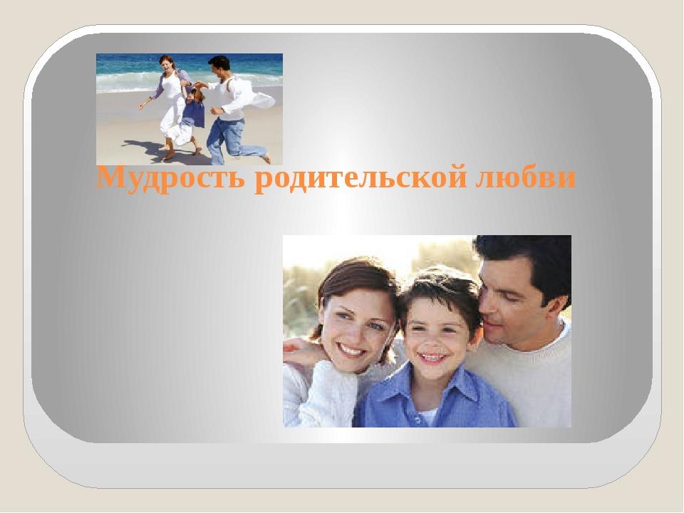 Мудрость родительской любви