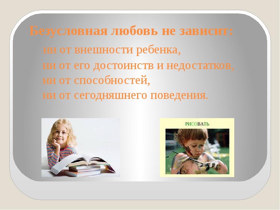 Безусловная любовь не зависит: ни от внешности ребенка, ни от его достоинств...
