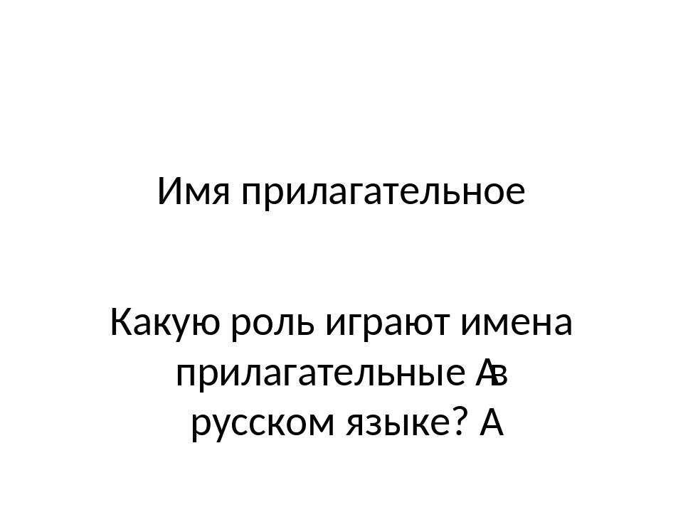 Имя прилагательное Какую роль играют имена прилагательные в русском языке?