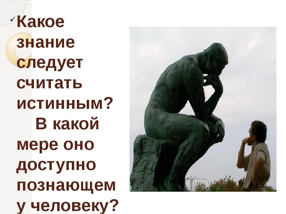 Какое знание следует считать истинным? В какой мере оно доступно познающему ч...
