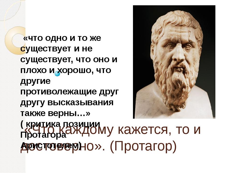 «Что каждому кажется, то и достоверно». (Протагор) «что одно и то же существ...