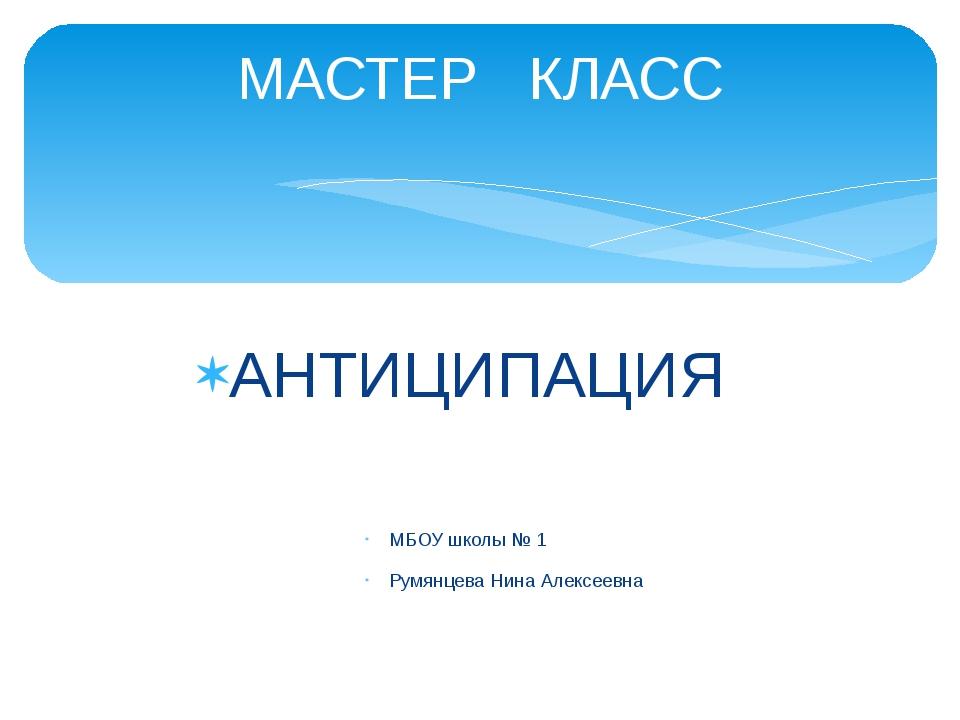 АНТИЦИПАЦИЯ МБОУ школы № 1 Румянцева Нина Алексеевна МАСТЕР КЛАСС