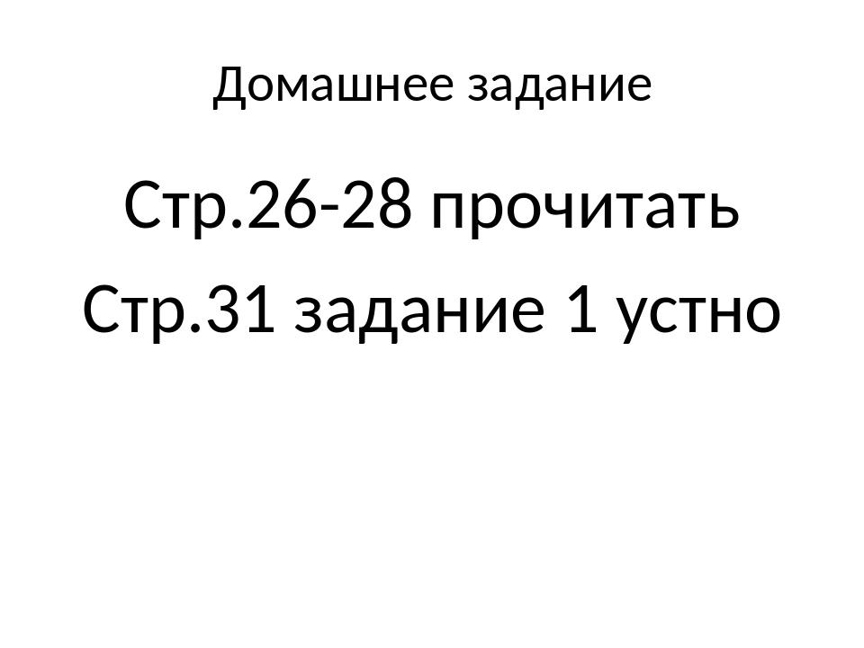 Домашнее задание Стр.26-28 прочитать Стр.31 задание 1 устно