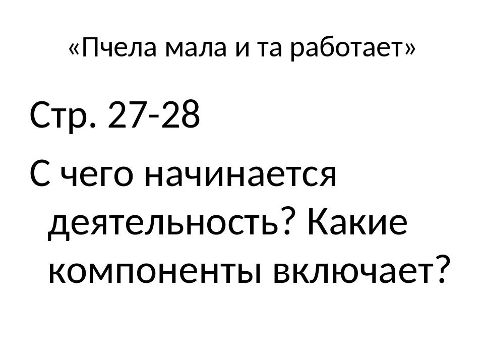 «Пчела мала и та работает» Стр. 27-28 С чего начинается деятельность? Какие к...