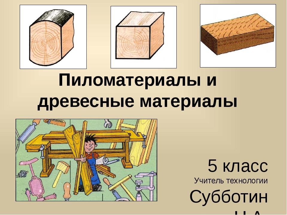 Пиломатериалы и древесные материалы 5 класс Учитель технологии Субботин Н.А.